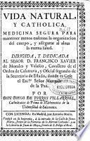 Vida natural y catholica. Medicina segura para mantener menos enferma la organizacion del cuerpo, y assegurar al alma la eterna salud