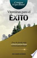 Vitaminas Para El Exito: Pasa de Donde Estas a Donde Quieras Llegar Con La Dosis Correcta!
