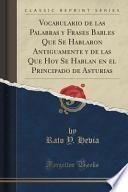 Vocabulario de las Palabras y Frases Bables Que Se Hablaron Antiguamente y de las Que Hoy Se Hablan en el Principado de Asturias (Classic Reprint)